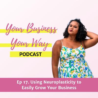 Ep 17. Using Neuroplasticity to Easily Grow Your Business