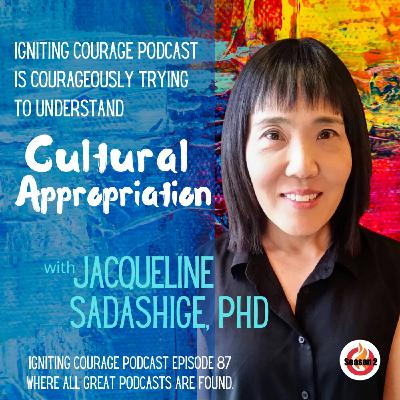 IGNITING COURAGE Podcast Episode 87: Courageously trying to understand Cultural Appropriation with Jacqueline Sadashige, PhD