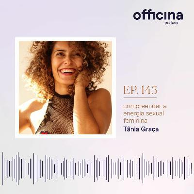 episódio 145 // compreender a energia sexual feminina com Tânia Graça (parte 2)