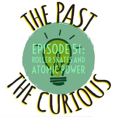 Episode 51: Roller Skates And Atomic Power