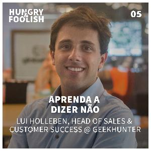 05 - Aprenda a dizer NÃO (Lui Holleben, Head of Sales and Customer Success @ Geekhunter)