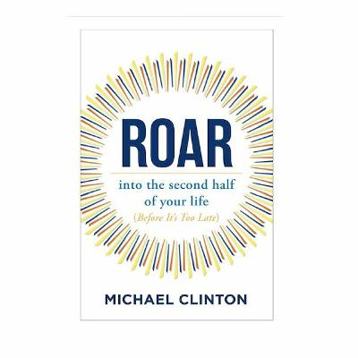 Podcast 878: Roar: Into The Second Half of Your Life (Before It's Too Late) with Michael Clinton