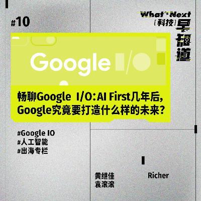 S5E10  畅聊Google  I/O:AI First几年后,Google究竟要打造什么样的未来?