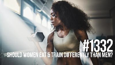 1332: Should Women Eat & Train Differently Than Men for Fat Loss & Muscle Building?