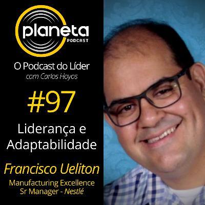 #97 - Liderança e Adaptabilidade com Francisco Ueliton - Manufacturing Excellence Sr Manager - Nestle