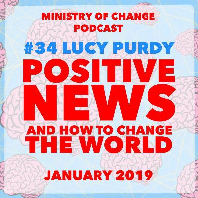 #34 Lucy Purdy: Positive News and How To Change The World