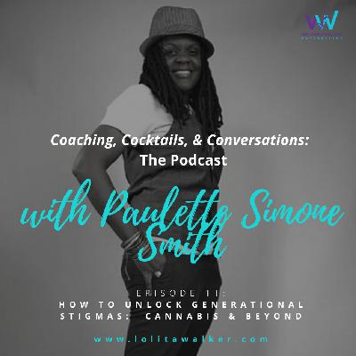 S1E11 - How to Dismantle Generational Stigmas:  Cannabis & Beyond (with Paulette Simone Smith)