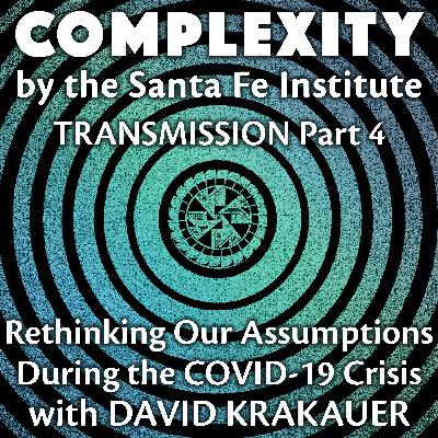 Rethinking Our Assumptions During the COVID-19 Crisis with David Krakauer (Transmission Series Ep. 4)