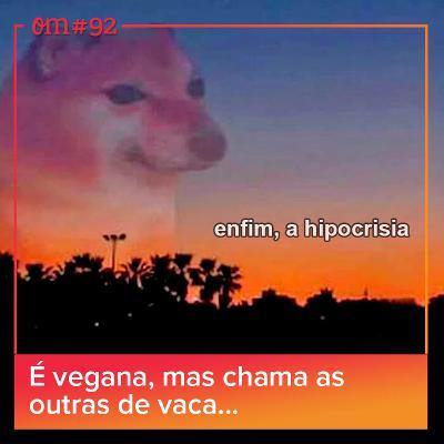 #92 - É vegana mas chama as outras devaca…