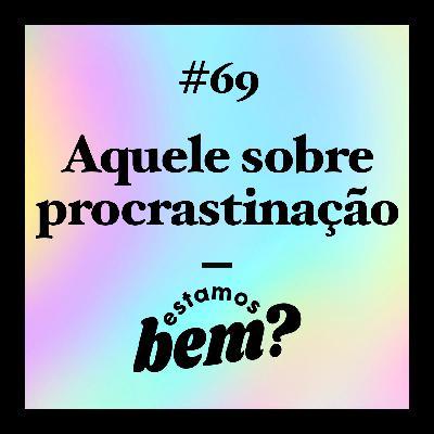 #69 - Aquele sobre procrastinação