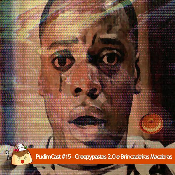 PudimCast #15 – Creepypastas 2.0 e Brincadeiras Macabras