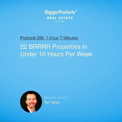 398: 22 BRRRR Properties in Under 10 Hours Per Week with Tarl Yarber