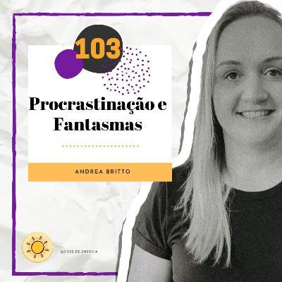 Dose #103 - Procrastinação e Fantasmas
