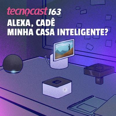 163 – Alexa, cadê minha casa inteligente?