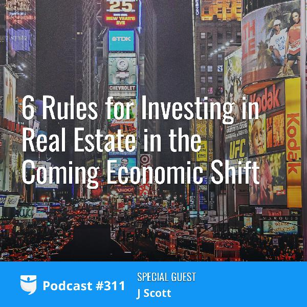 #311: 6 Rules for Investing in Real Estate in the Coming Economic Shift with J Scott