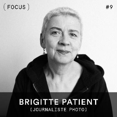 FOCUS #9 - Brigitte Patient (journaliste photo)