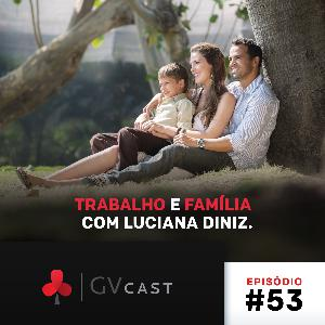GVCast T01E53 - Trabalho e Família com Luciana Diniz
