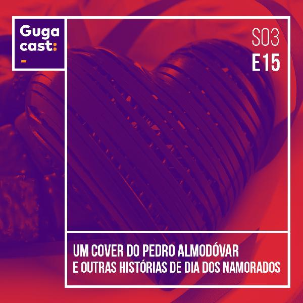 Um Cover do Pedro Almodóvar e outras histórias de DIA DOS NAMORADOS - Gugacast - S03E18