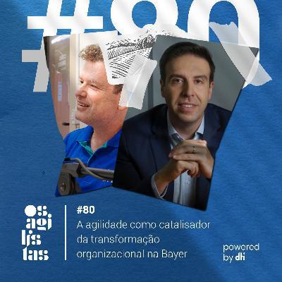 #80 A agilidade como catalisador de transformação organizacional na Bayer