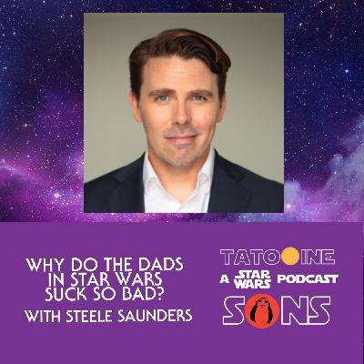 Why Do The Dads in Star Wars Suck So Bad? (with Steele Saunders of The Steele Wars Podcast)