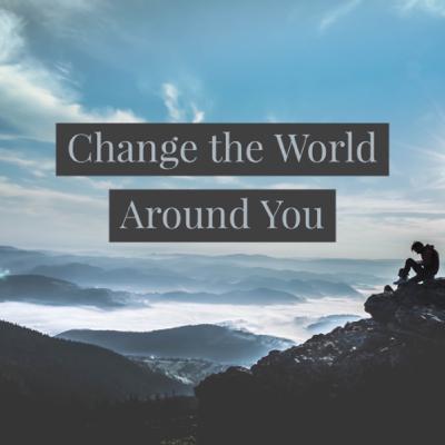 Change the World Around You