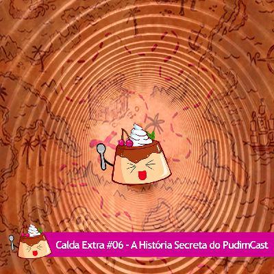 Calda Extra #06 – A História Secreta do PudimCast!