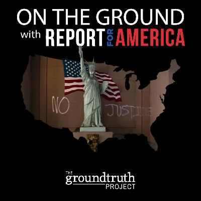 On the Ground with Report for America: Pandemic and Protest, Coast to Coast, Part 2