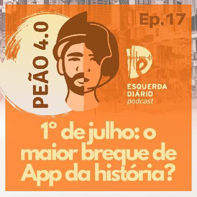 17: Peão 4.0 - 1º de julho: o maior breque de App da história?