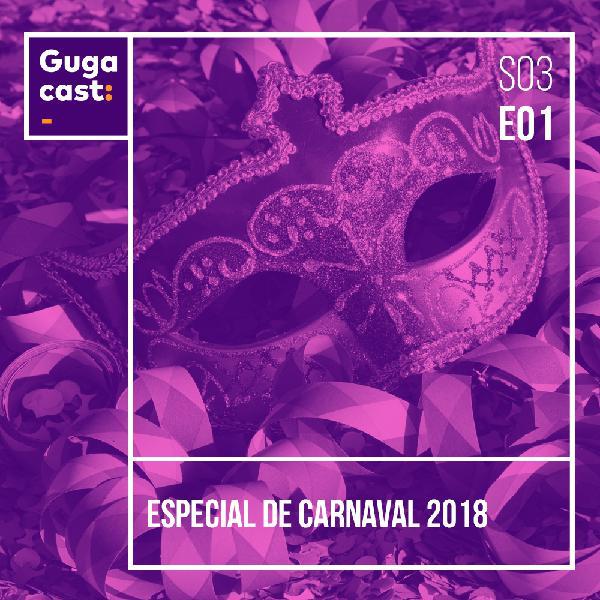 Especial de Carnaval 2018 - Gugacast - S03E01