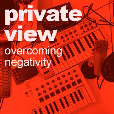 Private View | Overcoming Negativity