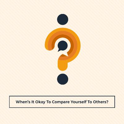 When's It Okay To Compare Yourself To Others?