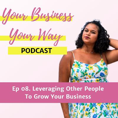 Ep 08. Leveraging Other People To Grow Your Business