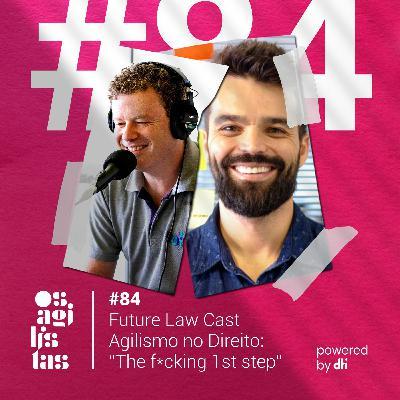 "#84 Future Law Cast - Agilismo no Direito: ""The f*cking 1 st step"""