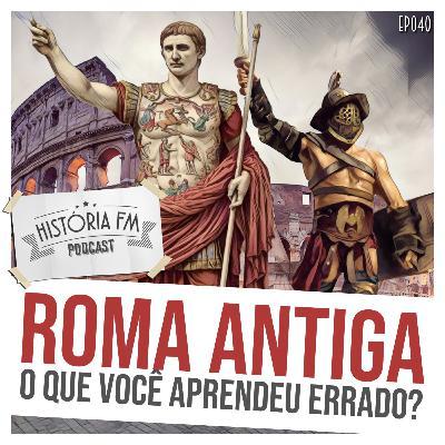040 Roma Antiga: o que você aprendeu errado?