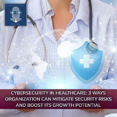 Cybersecurity in Healthcare: 3 Ways Organization Can Mitigate Security Risks and Boost Its Growth Potential