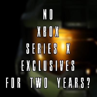 335 No XBOX Series X Exclusives for Two Years?