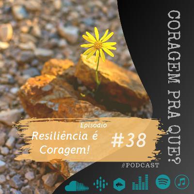 #38 - Resiliência é Coragem!