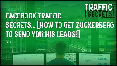 Ep 15 - Facebook Traffic Secrets... (How To Get Zuckerberg To Send You His Leads!)