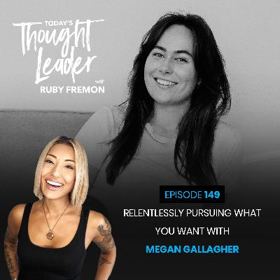 149: Relentlessly Pursuing What You Want with Megan Gallagher