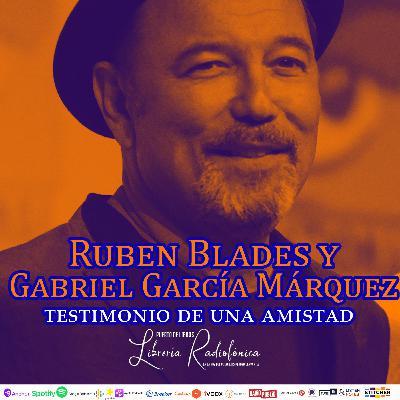 #213: Ruben Blades y Gabriel García Márquez. Testimonio de una amistad.