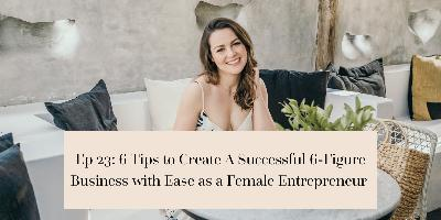 6 Tips to Create A Successful 6-Figure Business with Ease as a Female Entrepreneur