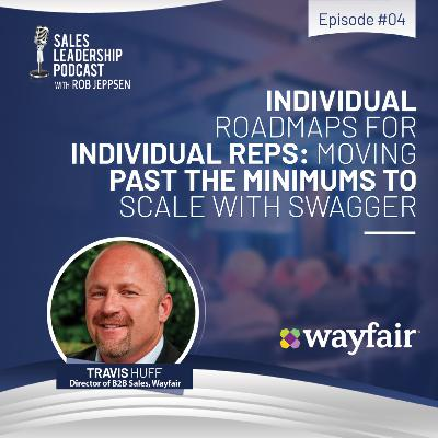 Episode 74: #74: Travis Huff of Wayfair — Individual Road Maps for Individual Reps: Moving Past the Minimums to Scale with Swagger