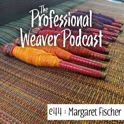 44 : Margaret Fischer on how her business evolved, production weaving, and about making a career to support what you want out of life.