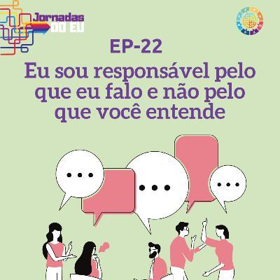 EP-22 Eu sou responsável pelo que eu falo e não pelo que você entende