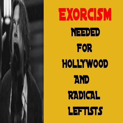 Exorcism Needed For Hollywood And Radical Leftists