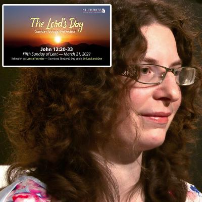 """The Lord's Day"" Gospel Reflection by Louise Fournier (John 12:20-33, for March 21, 2021)"