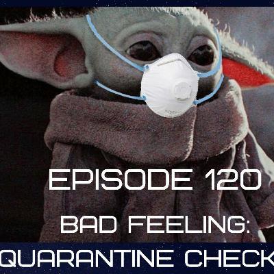 Episode 120:Bad Feeling: Quarantine Check in
