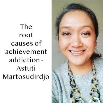 #32 - The root causes of achievement addiction - An insight by Astuti Martosudirdjo