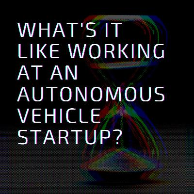 What's it like to work at an autonomous vehicle startup?