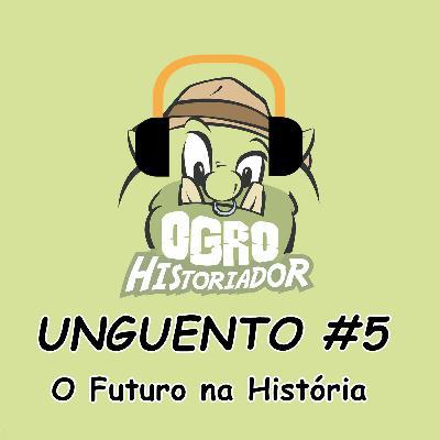 Unguento do Ogro #5: O Futuro na História